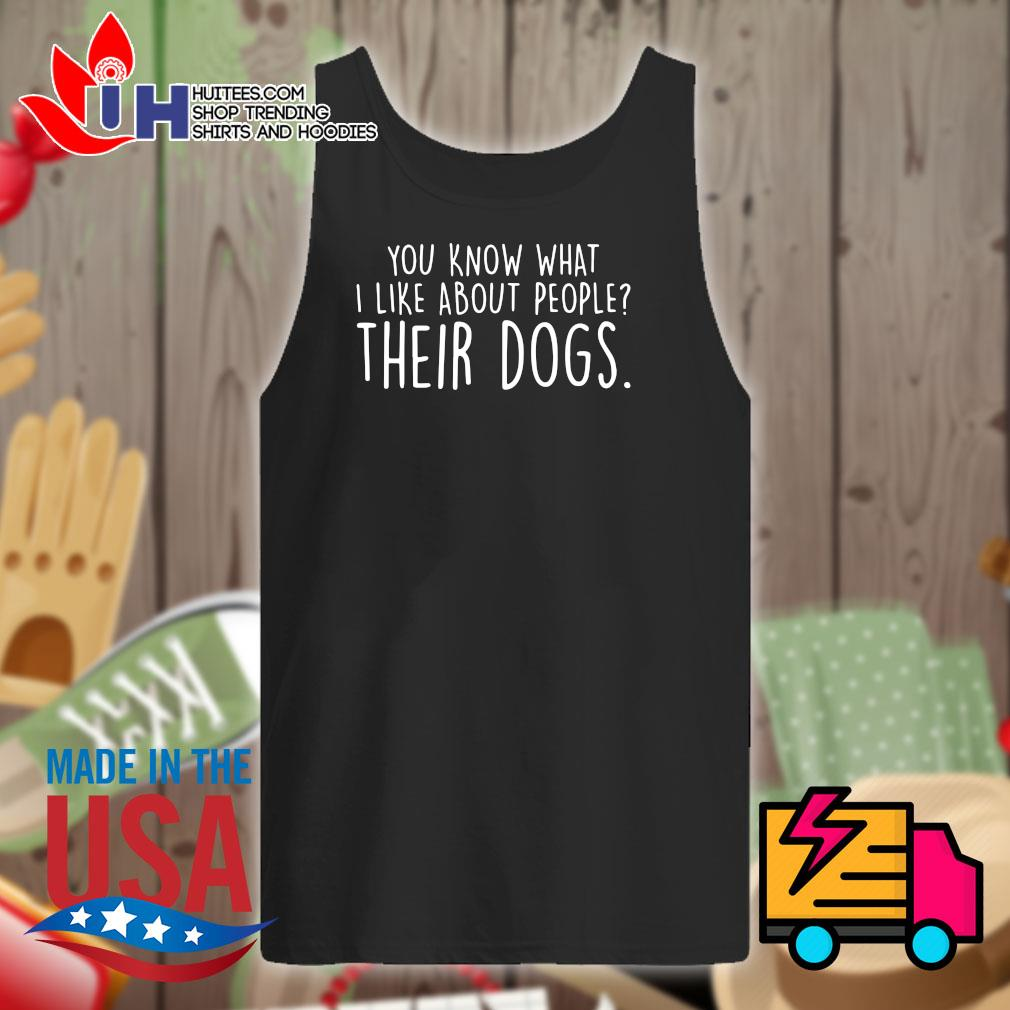 You know what I like about people their dogs s Tank-top