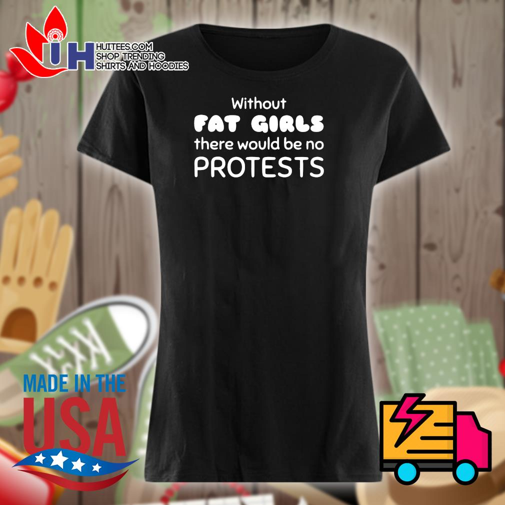 Without Fat Girls there would be no protests s Ladies t-shirt