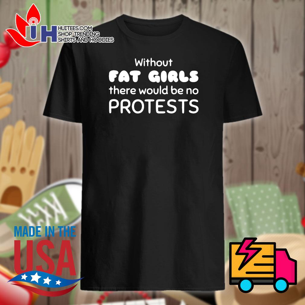 Without Fat Girls there would be no protests shirt