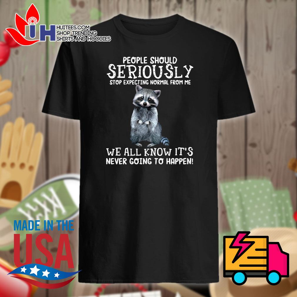 Raccoon people should seriously stop expecting normal from me we all know It's never going to happen shirt
