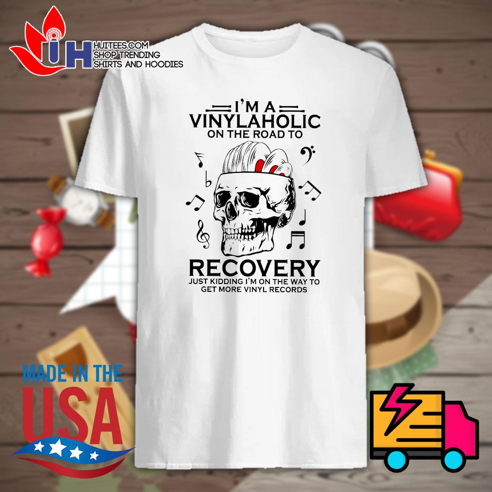 Skull I'm a Vinylaholic on the road to recovery just kidding I'm on the way to get more Vinyl records shirt