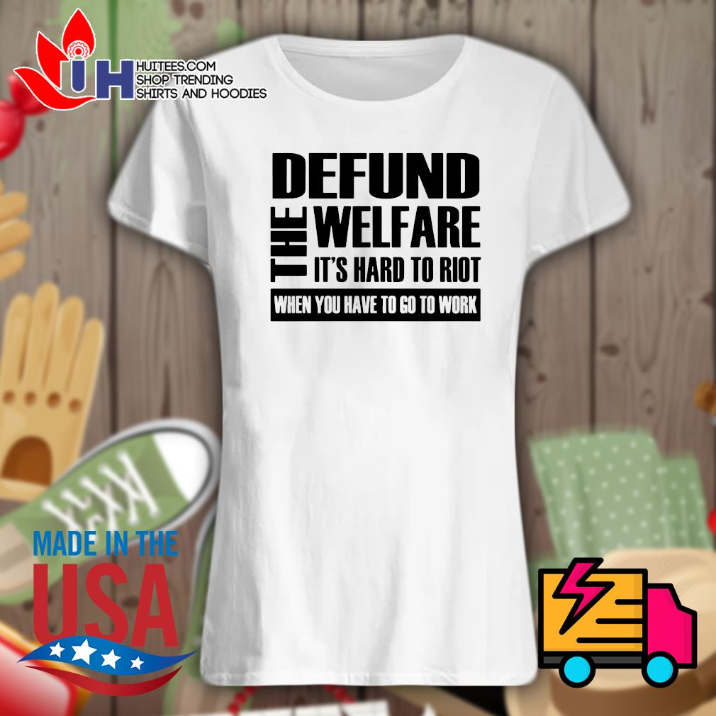 The Defund welfare It's hard to Riot when you have to go to work s Ladies t-shirt