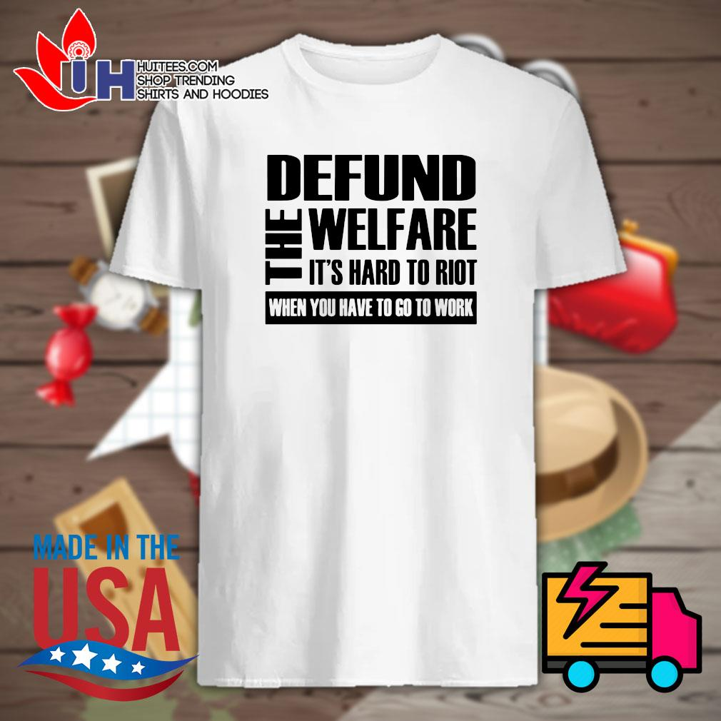 The Defund welfare It's hard to Riot when you have to go to work shirt
