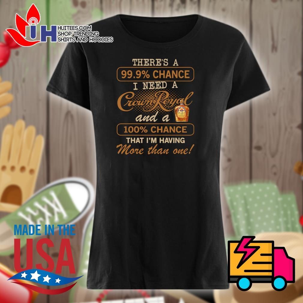 There's a 99.9% chance I need a Crown Royal and a 100% chance that I'm having more than one s Ladies t-shirt