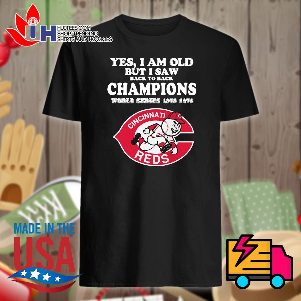 Yes I am old but I saw back to back Champions world series 1975 1976 Cincinnati Reds shirt