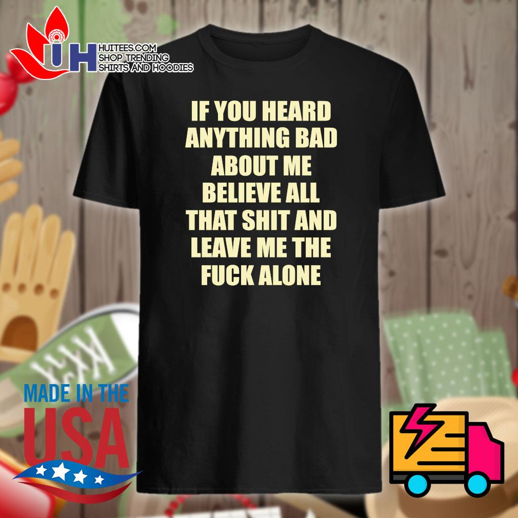 If you heard anything bad about me believe all that shit and leave me the fuck alone shirt