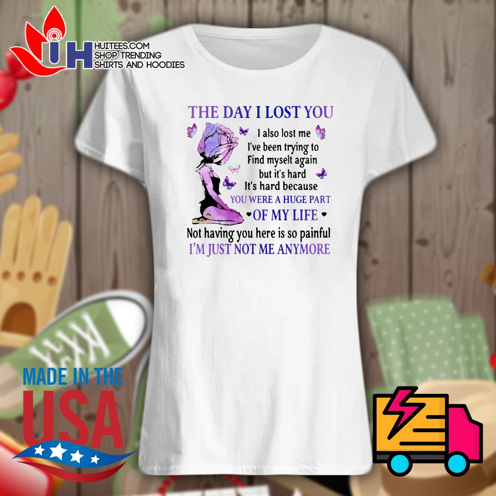 The day I lost you you were a huge part of my life I'm just not me anymore s Ladies t-shirt