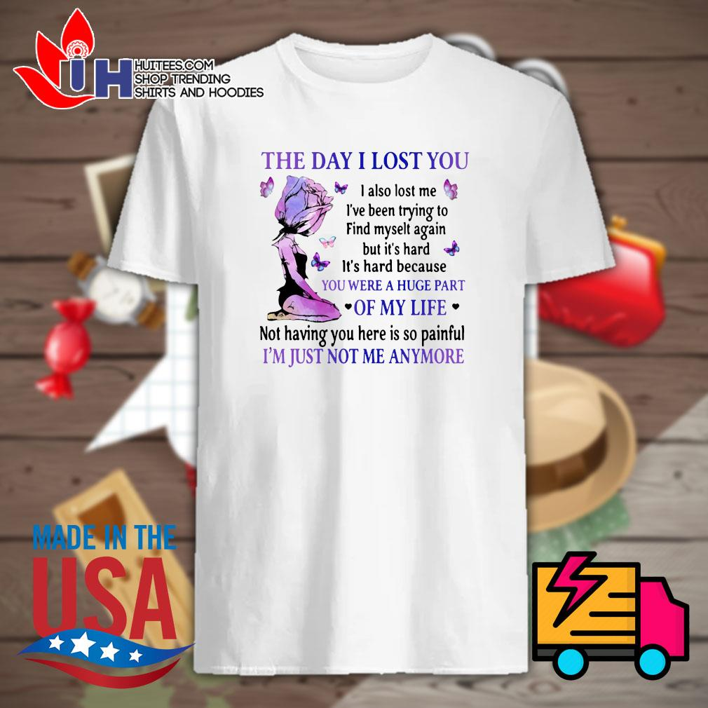 The day I lost you you were a huge part of my life I'm just not me anymore shirt