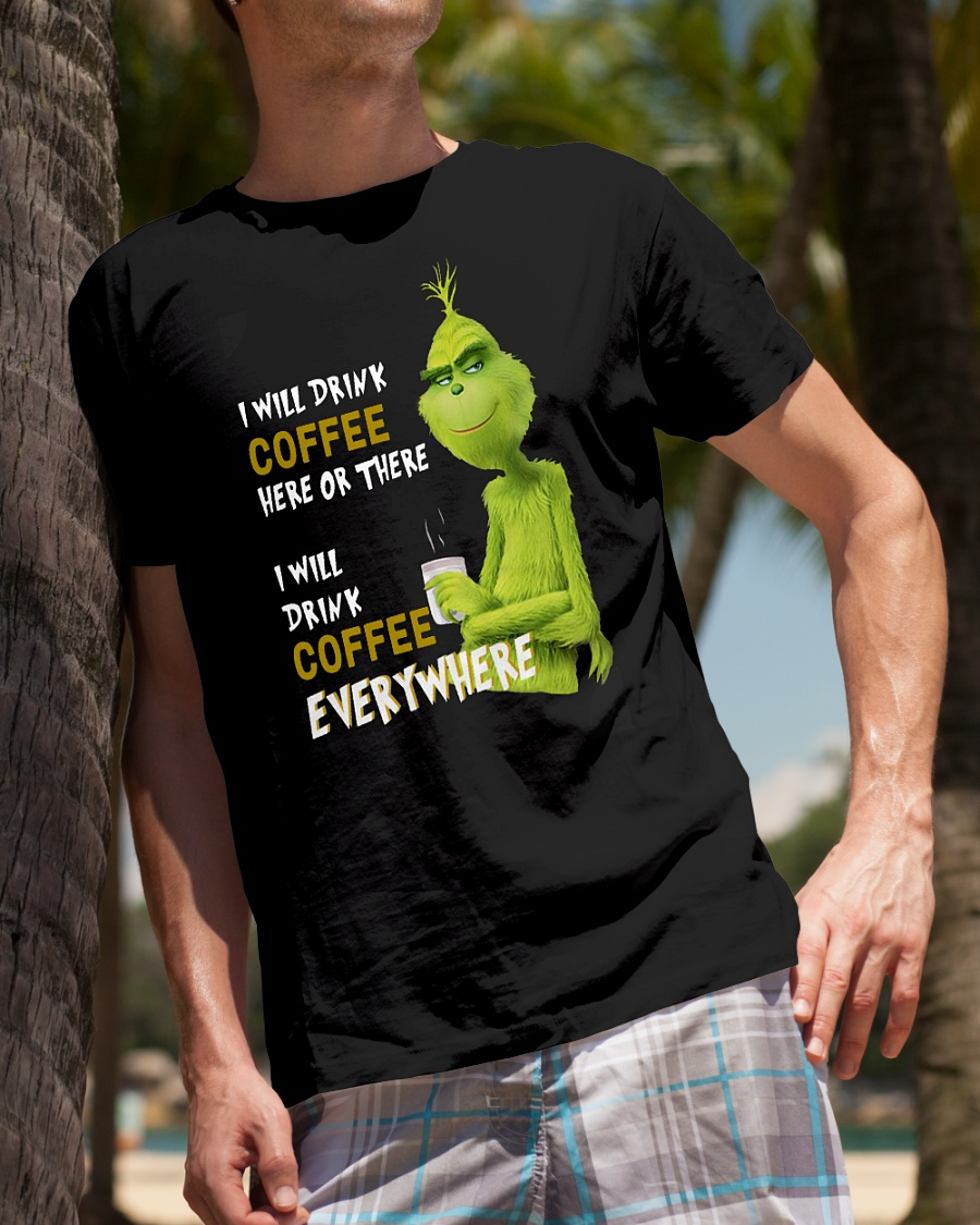 Grinch I will drink coffee here or there I will drink coffee everywhere shirt