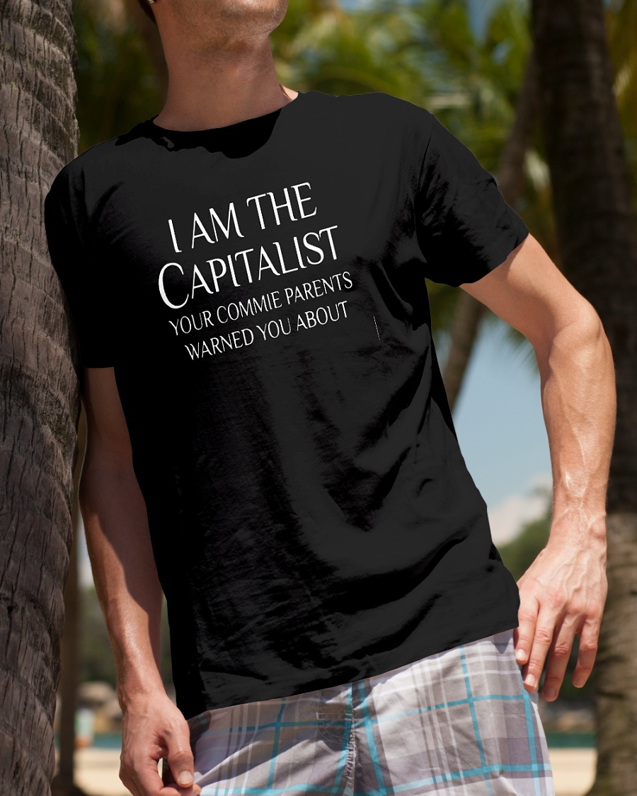 I am the capitalist your commie parents warned you about shirt