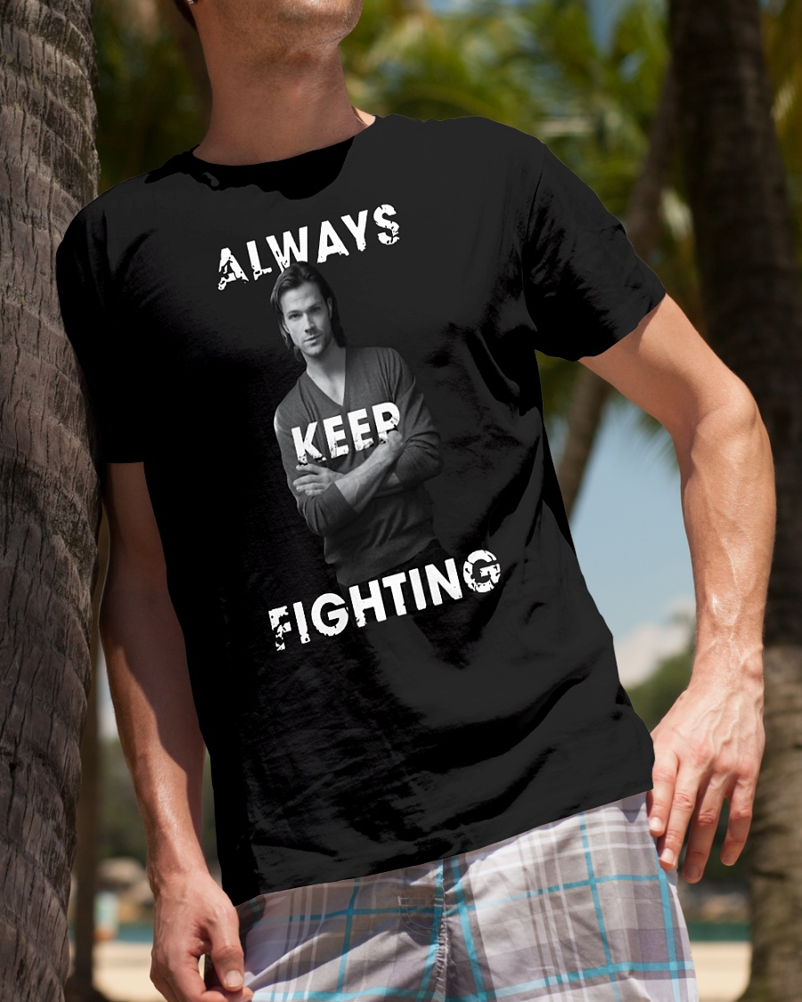 Jared Padalecki Always keep fighting shirt