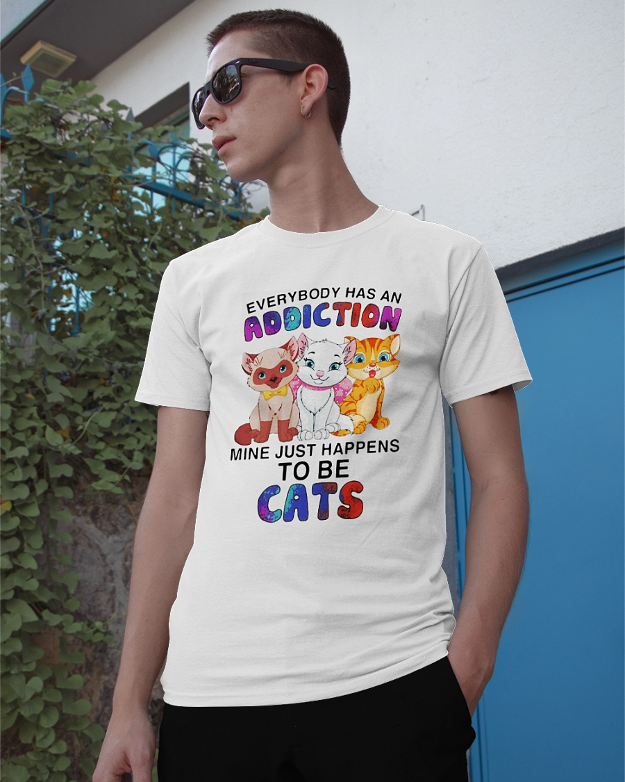 Everybody has an addiction mine just happens to be cats shirt