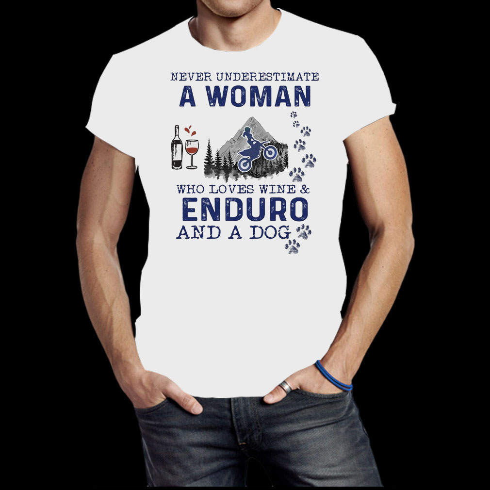 Never underestimate a woman who loves wine and Enduro and a dog shirt