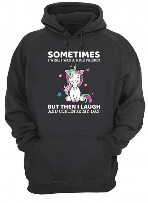 Unicorn sometimes I wish I was a nice person but then I laugh and continue my day Hoodie