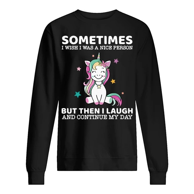 Unicorn sometimes I wish I was a nice person but then I laugh and continue my day Sweater