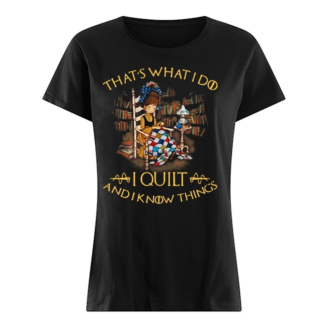 That's what I do I quilt and I know things Ladies t-shirt