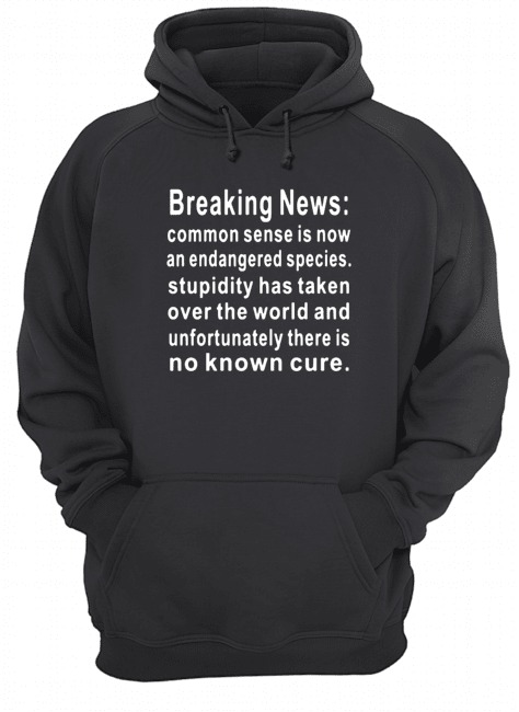 Breaking News common sense is now an endangered species stupidity has taken over the world and unfortunately there is no known cure Hoodie