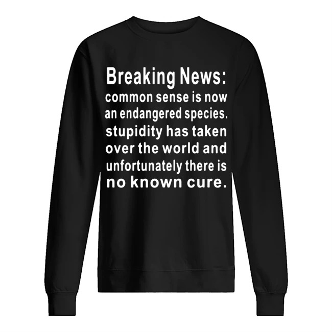 Breaking News common sense is now an endangered species stupidity has taken over the world and unfortunately there is no known cure Sweater