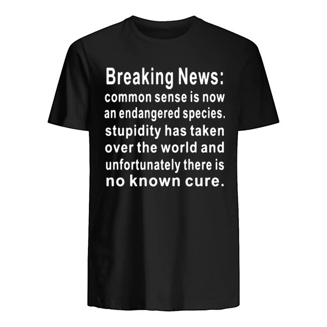 Breaking News common sense is now an endangered species stupidity has taken over the world and unfortunately there is no known cure Guys t-shirt