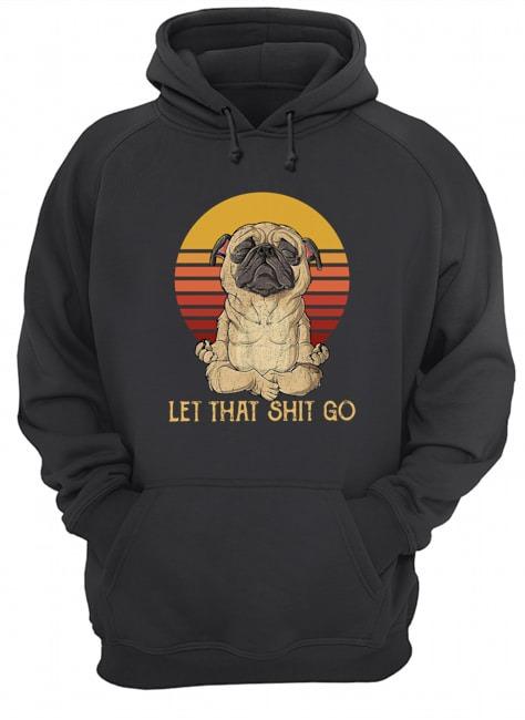 Pug Yoga let that shit go Vintage Hoodie