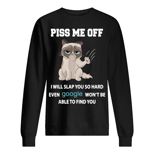 Cat piss me off I will slap you so hard even google won't be able to find you Sweater