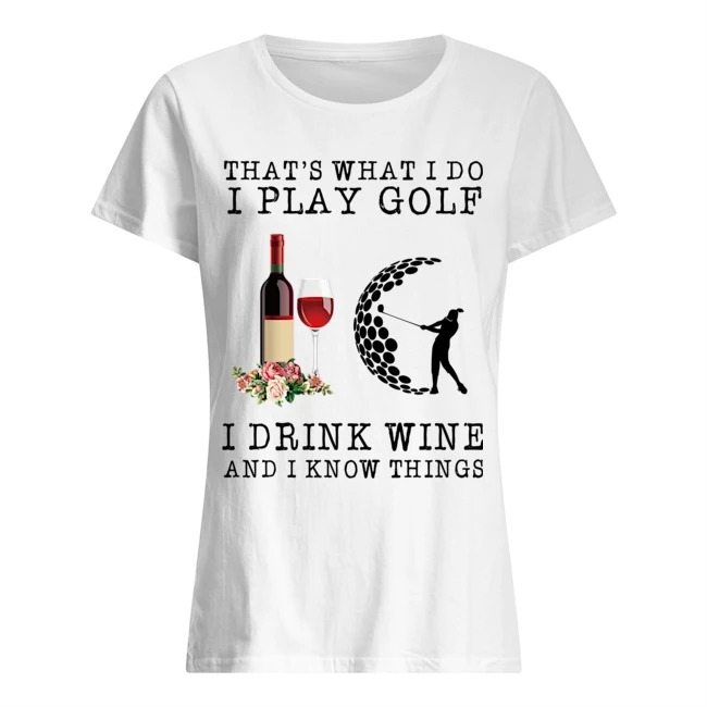 That's what I do I play golf I drink wine and I know things Ladies t-shirt