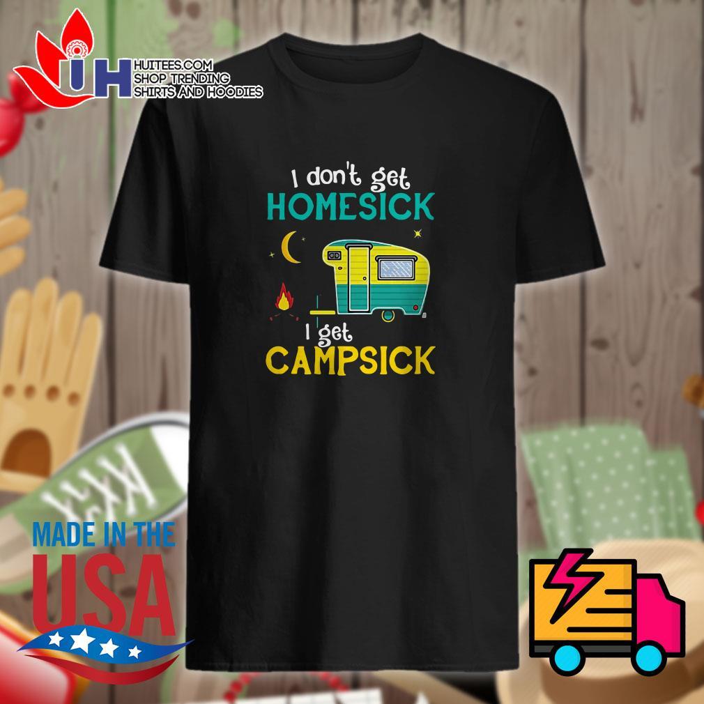 I don't get homesick I get campsick shirt