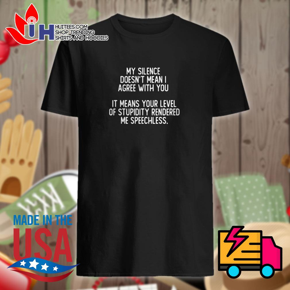 My silence doesn't mean I agree with you it means your level of stupidity rendered me speechless shirt