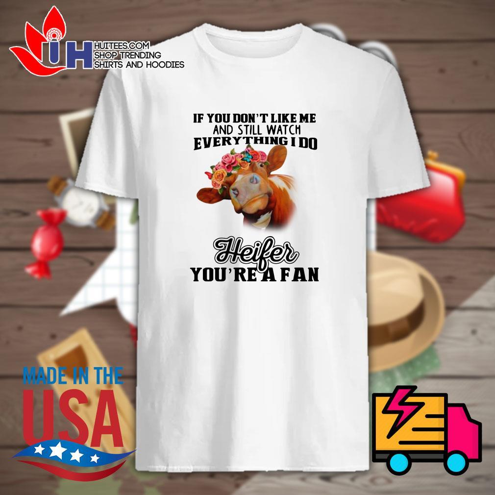 Cow If you don't like me and still watch everything I do Heifer you're a fan shirt