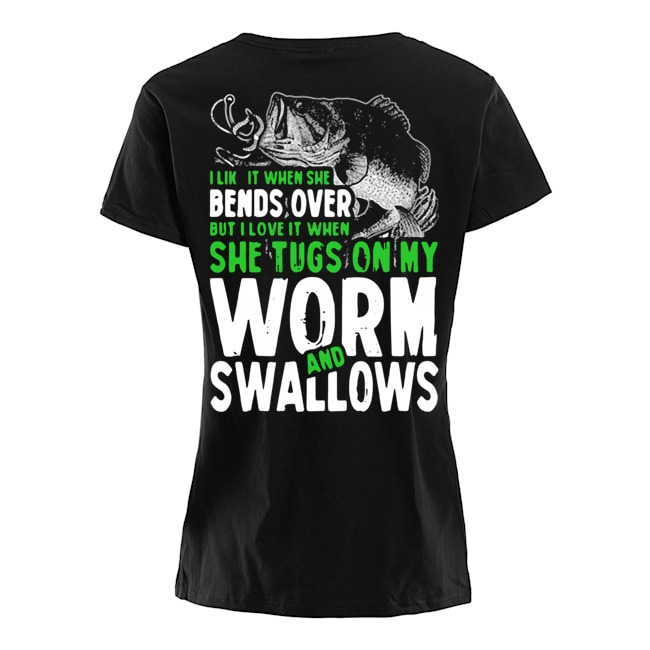 Fishing I like it when she bends over but I love it when she tugs on my worm and swallows Ladies t-shirt