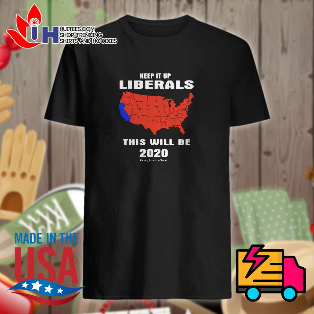 Keep it up Liberals this will be 2020 shirt