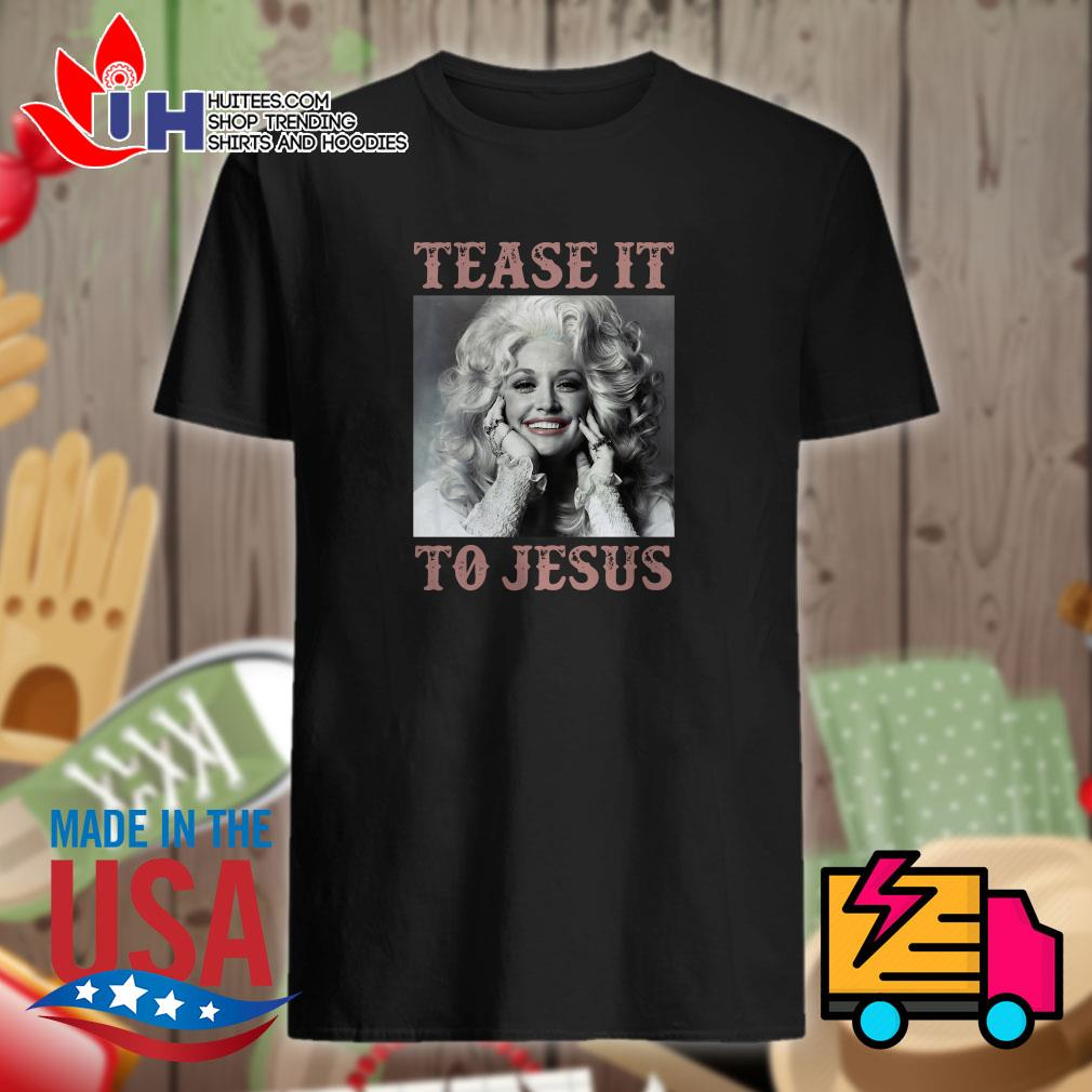 Tease it to Jesus shirt