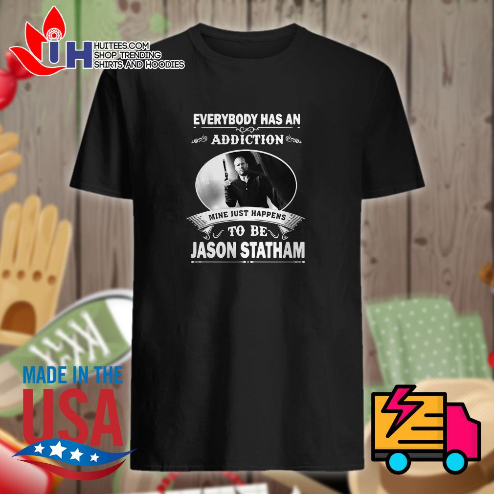 Everybody has an addiction mine just happens to be Jason Statham shirt