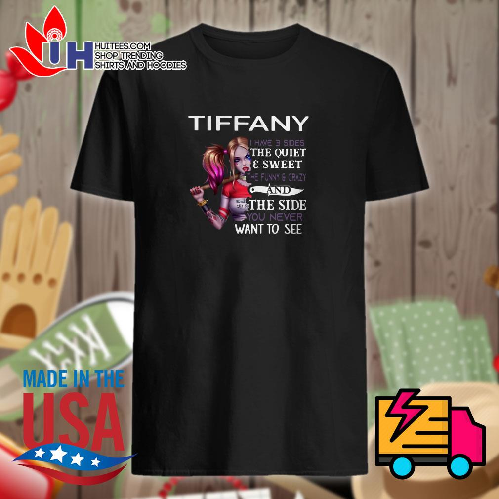 Tiffany I have 3 sides the quiet & sweet the funny & crazy and the side you never want to see shirt