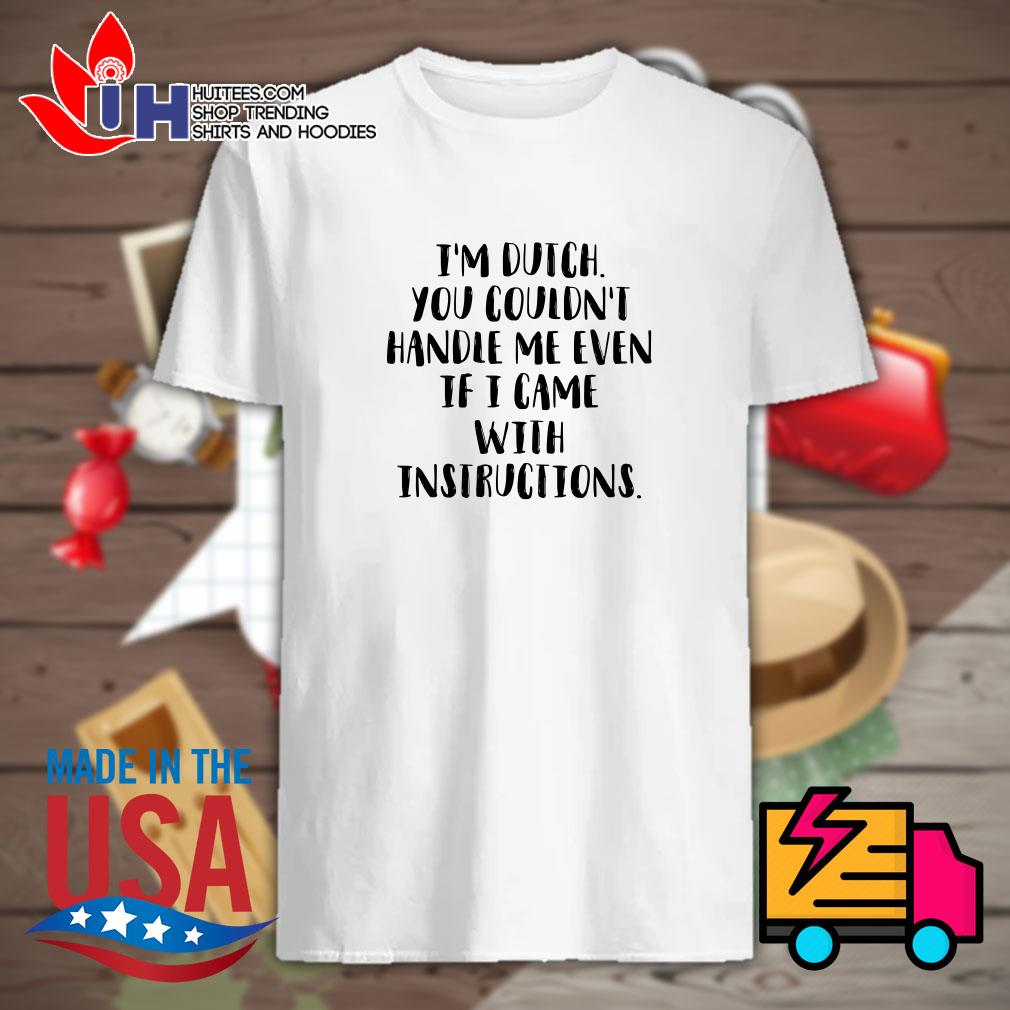 I'm dutch you couldn't handle me even if I came with instructions shirt