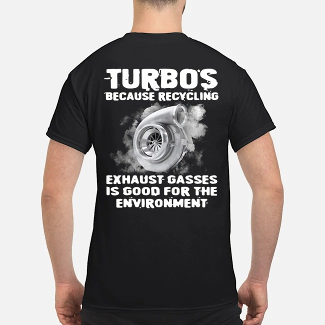 Turbos because recycling exhaust gasses is good for the environment shirt