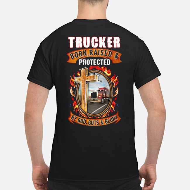 Trucker born raised and protected by God guts & glory shirt