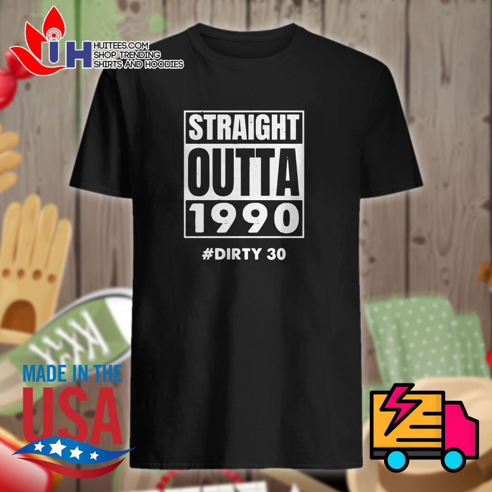 Straight outta 1990 dirty 30 shirt