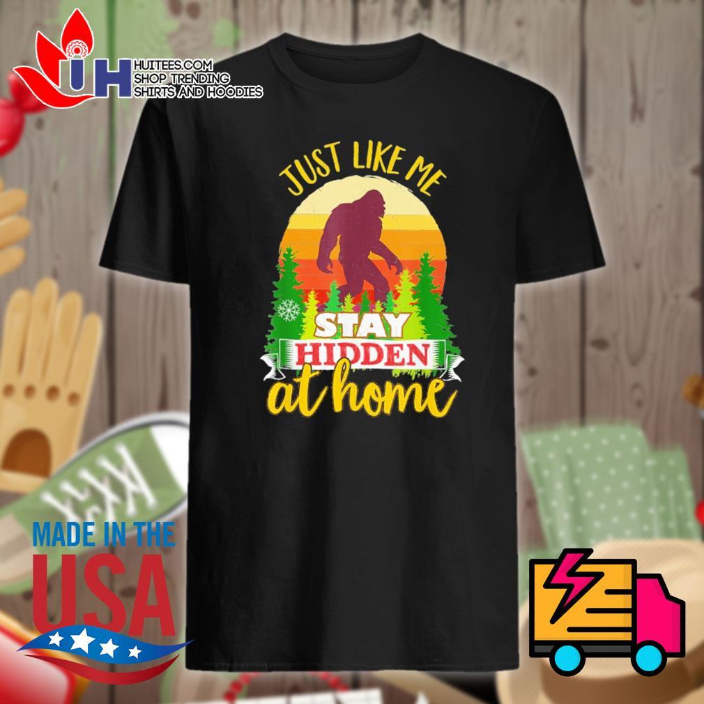 Bigfoot Just like me stay hidden at home shirt