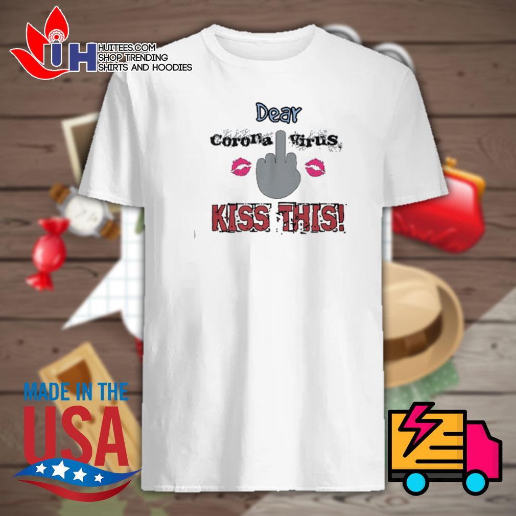 Dear fuck corona virus kiss this shirt