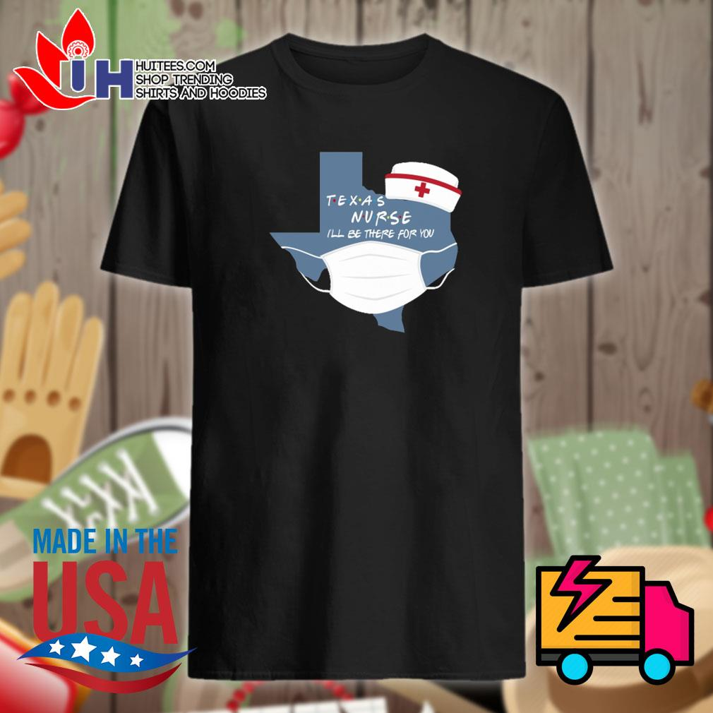 Texas nurse I'll be there for you shirt