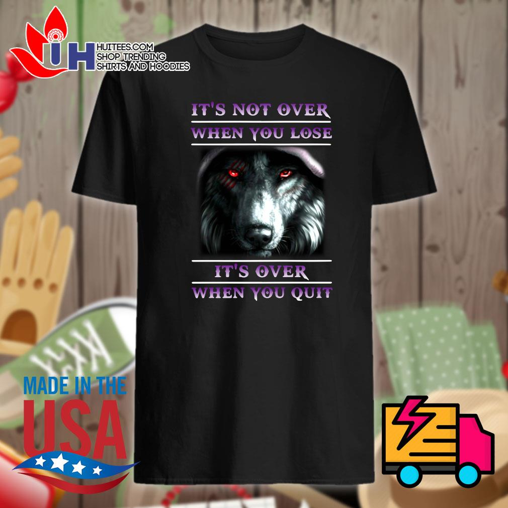 Wolfl It's not over when you lose it's over when you quit shirt