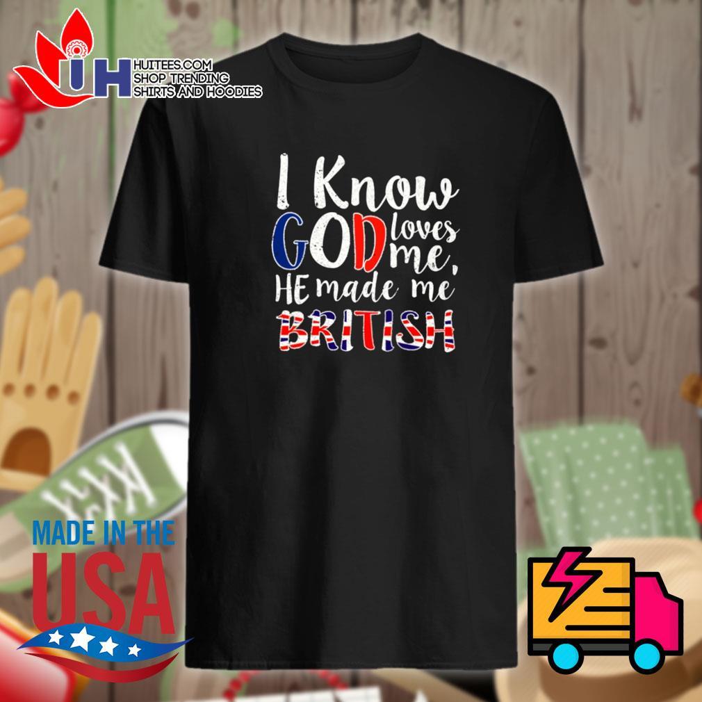 I know God loves me he made me british shirt