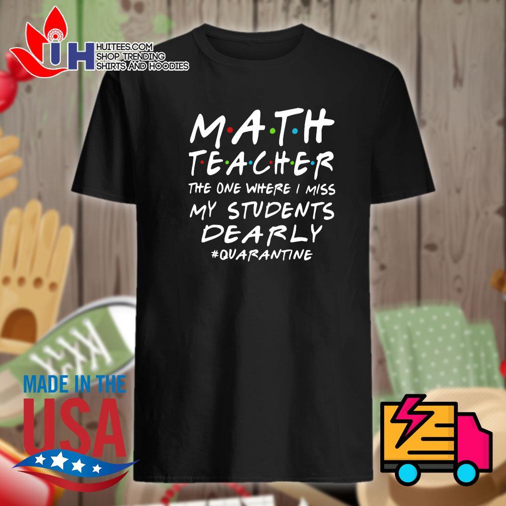 Math teacher the one where I miss my students dearly quarantine shirt