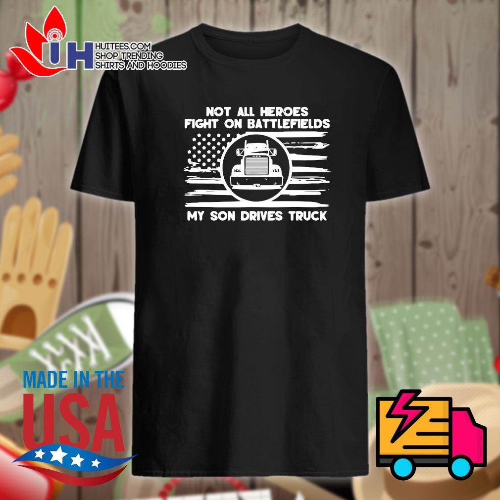 Not all heroes fight on battlefields my son drives truck shirt