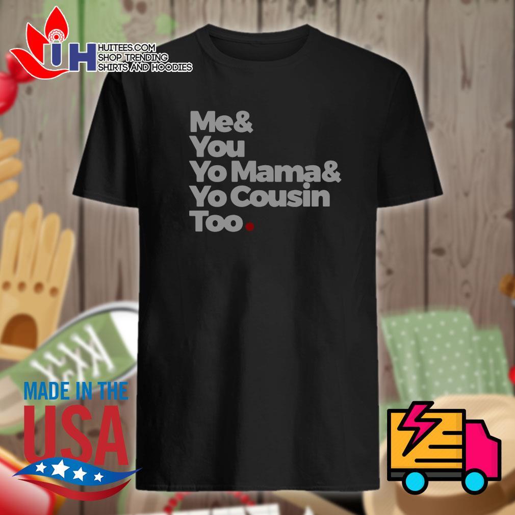 Me & you yo mama & yo cousin too shirt