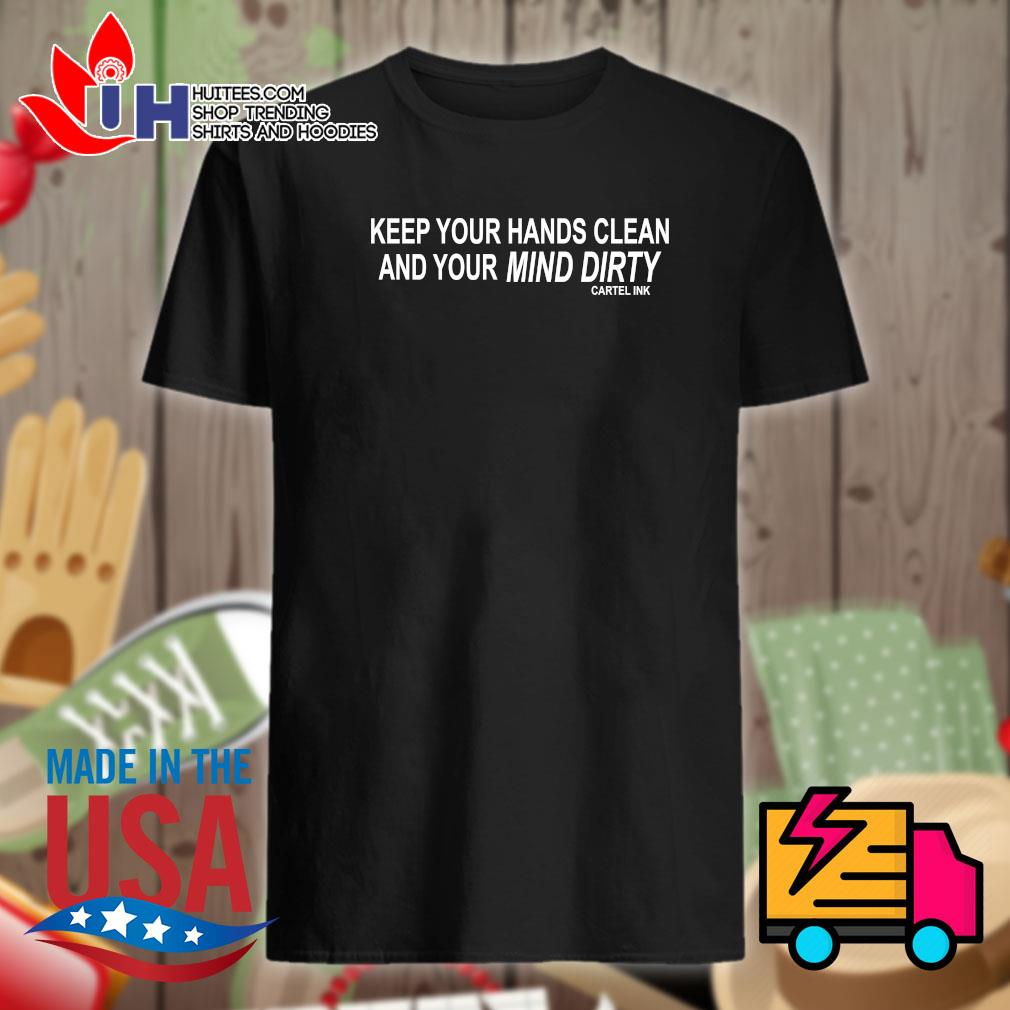 Keep your hands clean and your mind dirty shirt ( bo chu cartel ink dum a)