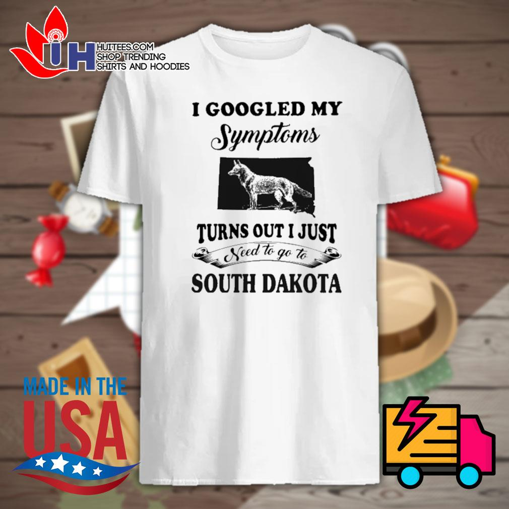 I googled my symptoms turns out I just need to go to South Dakota shirt
