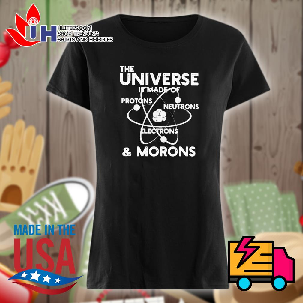 The universe is made of protons neutrons electrons and morons s Ladies t-shirt