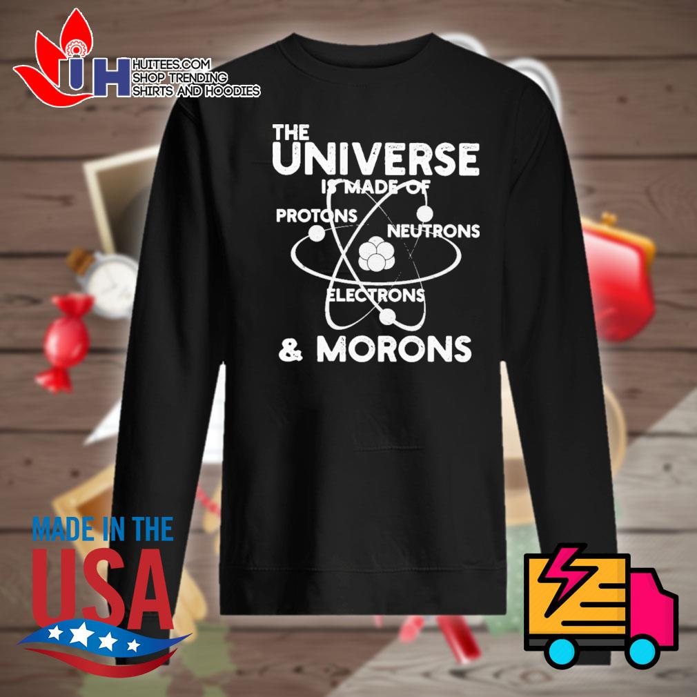 The universe is made of protons neutrons electrons and morons s Sweater